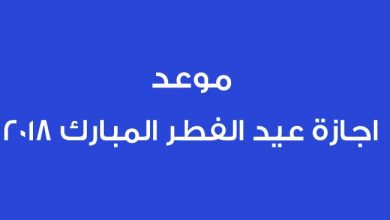 Photo of تعرف على موعد اجازة عيد الفطر 2018 فى مصر