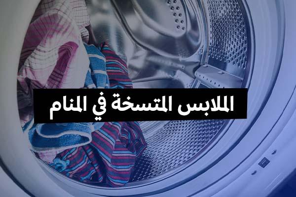 الملابس المتسخة في المنام للحامل والعزباء والمتزوجة والرجل من الجانب الخير والجانب السيء